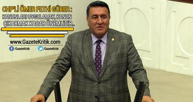 CHP'li Ömer Fethi Gürer: Kanunları uygulamak, kanun çıkarmak kadar önemlidir..