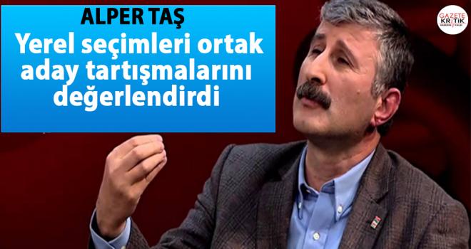 Alper Taş, yerel seçimleri ortak aday tartışmalarını değerlendirdi