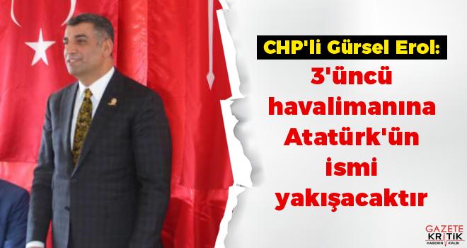 CHP'li Gürsel Erol: 3'üncü havalimanına Atatürk'ün ismi yakışacaktır