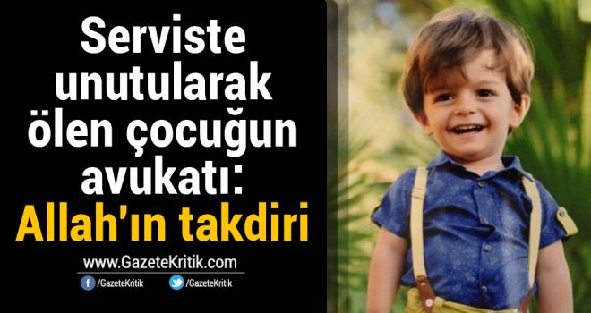 Serviste unutularak ölen çocuğun avukatı: Allah'ın takdiri