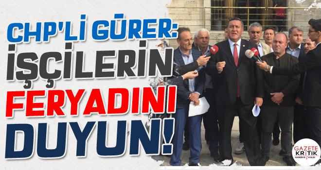 CHP'Lİ GÜRER: İŞÇİLERİN FERYADINI DUYUN!
