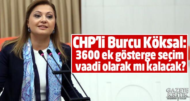 CHP'li Burcu Köksal: 3600 ek gösterge seçim vaadi olarak mı kalacak?