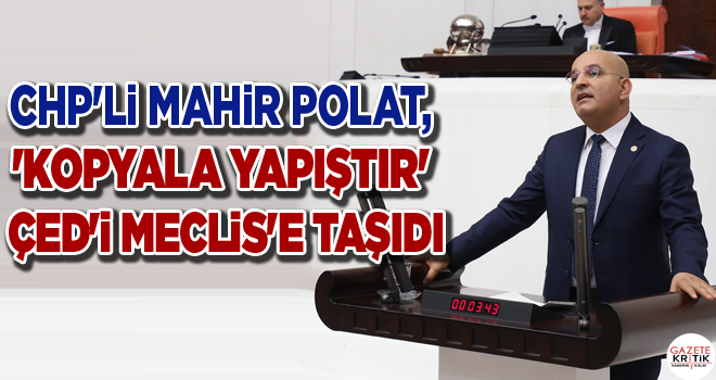 CHP'Lİ MAHİR POLAT, 'KOPYALA YAPIŞTIR' ÇED'İ MECLİS'E TAŞIDI