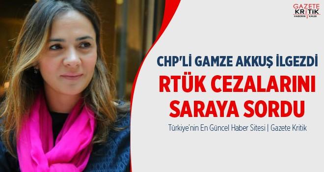 CHP'Lİ GAMZE AKKUŞ İLGEZDİ RTÜK CEZALARINI SARAYA SORDU