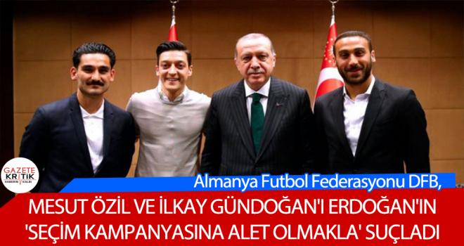 Almanya Futbol Federasyonu DFB, Mesut Özil ve İlkay Gündoğan'ı Erdoğan'ın 'seçim kampanyasına alet olmakla' suçladı