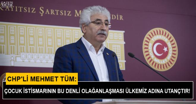 CHP'li Mehmet Tüm: Çocuk istismarının bu denli olağanlaşması ülkemiz adına utançtır!