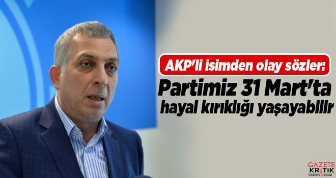 AKP'li isimden olay sözler: Partimiz 31 Mart'ta hayal kırıklığı yaşayabilir