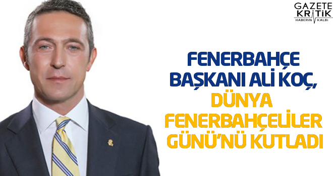 Fenerbahçe Başkanı Ali Koç, Dünya Fenerbahçeliler Günü'nü kutladı