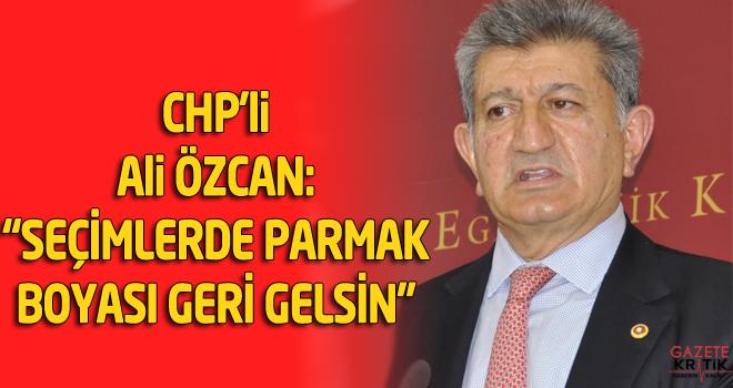 CHP'li Ali ÖZCAN:  'SEÇİMLERDE PARMAK BOYASI GERİ GELSİN'
