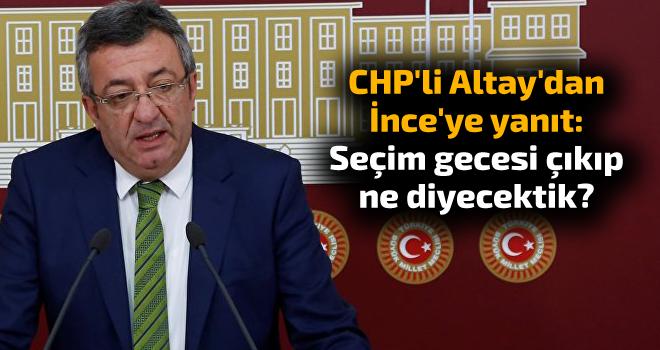 CHP'li Altay'dan İnce'ye yanıt: Seçim gecesi çıkıp ne diyecektik?