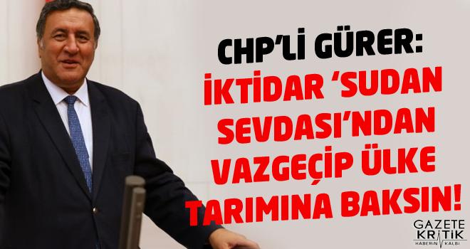 CHP'li Gürer: İktidar 'Sudan Sevdası'ndan vazgeçip ülke tarımına baksın!