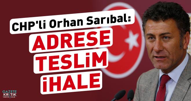 CHP'li Orhan Sarıbal: ADRESE TESLİM İHALE