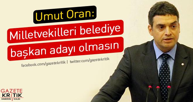 Umut Oran:Milletvekilleri belediye başkan adayı olmasın