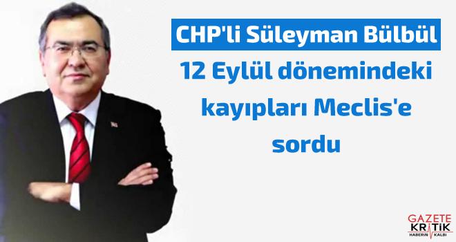 CHP'li Süleyman Bülbül, 12 Eylül dönemindeki kayıpları Meclis'e sordu