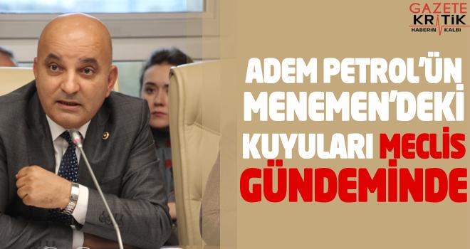 ADEM PETROL'ÜN MENEMEN'DEKİ KUYULARI MECLİS GÜNDEMİNDE