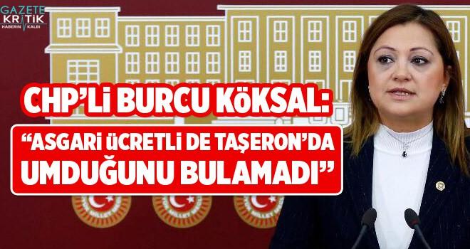 CHP'li Burcu Köksal: Asgari ücretlide, taşeron işçide umduğunu bulamadı