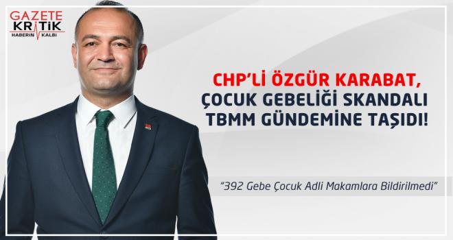 CHP'Lİ ÖZGÜR KARABAT,ÇOCUK GEBELİĞİ SKANDALI TBMM GÜNDEMİNE TAŞIDI!