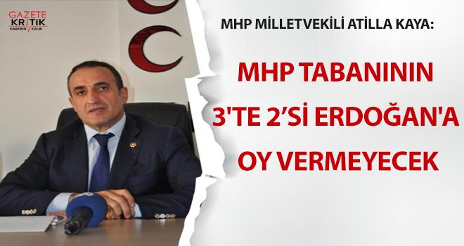 MHP Milletvekili Atilla Kaya: MHP tabanının 3'te 2'si Erdoğan'a oy vermeyecek