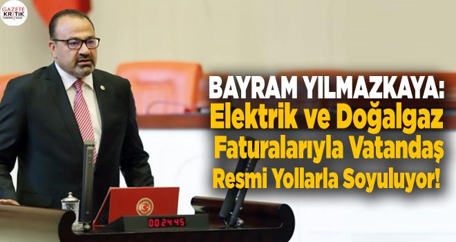 CHP'li Bayram YILMAZKAYA:Elektrik ve Doğalgaz Faturalarıyla Vatandaş Resmi Yollarla Soyuluyor!