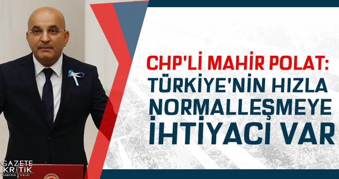 CHP'Lİ MAHİR POLAT: TÜRKİYE'NİN HIZLA NORMALLEŞMEYE İHTİYACI VAR