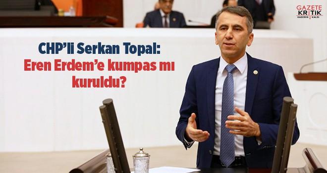 CHP'li Serkan Topal: Eren Erdem'e kumpas mı kuruldu.