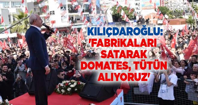 Kılıçdaroğlu:'Fabrikaları satarak domates, tütün alıyoruz'
