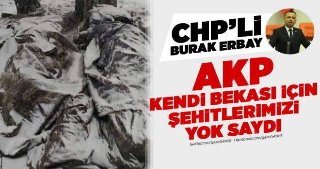 CHP'li Erbay: AKP kendi bekası için şehitlerimizi yok saydı