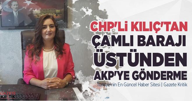 CHP'Lİ KILIÇ'TAN ÇAMLI BARAJI ÜSTÜNDEN AKP'YE GÖNDERME