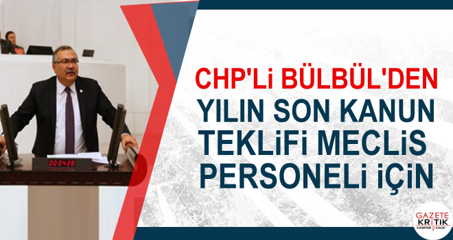 CHP'Lİ BÜLBÜL'DEN YILIN SON KANUN TEKLİFİ MECLİS PERSONELİ İÇİN