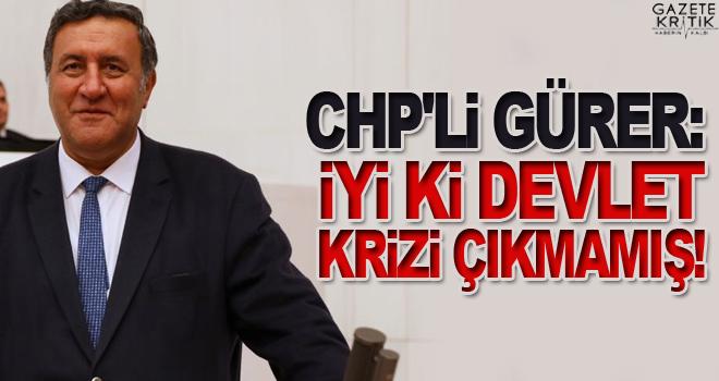 CHP'Lİ GÜRER: İYİ Kİ DEVLET KRİZİ ÇIKMAMIŞ!