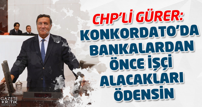 CHP'Lİ GÜRER: KONKORDATO'DA BANKALARDAN ÖNCE İŞÇİ ALACAKLARI ÖDENSİN