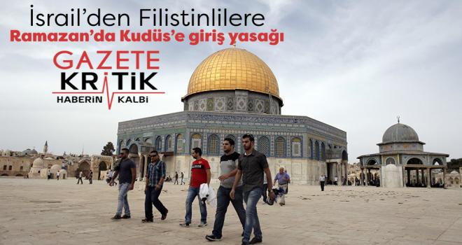 İsrail'den Filistinlilere Ramazan'da Kudüs'e giriş yasağı