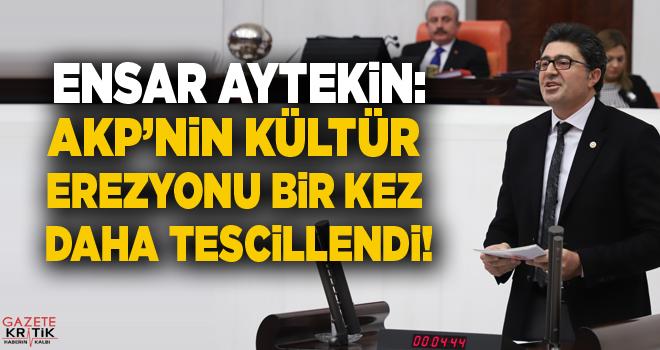 CHP'Lİ ENSAR AYTEKİN:AKP'NİN KÜLTÜR EREZYONU BİR KEZ DAHA TESCİLLENDİ!