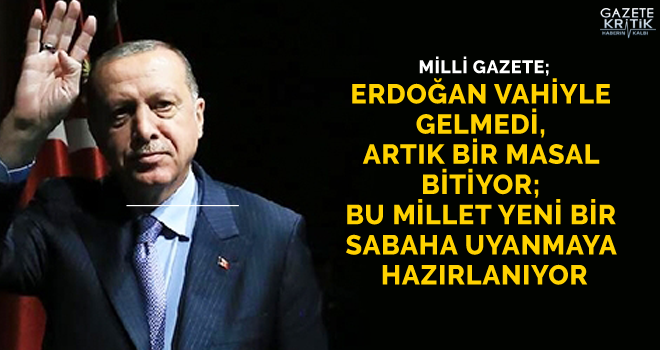 Milli Gazete: Erdoğan vahiyle gelmedi, artık bir masal bitiyor; bu millet yeni bir sabaha uyanmaya hazırlanıyor