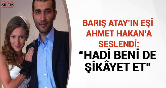 """Barış Atay'ın eşi Ahmet Hakan'a seslendi: """"Hadi beni de şikâyet et"""""""