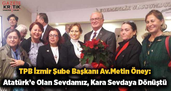 TPB İzmir Şube Başkanı Av.Metin Öney:Atatürk'e Olan Sevdamız, Kara Sevdaya Dönüştü
