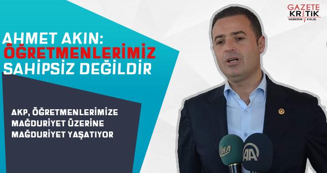 CHP'Lİ AHMET AKIN: AKP, ÖĞRETMENLERİMİZE MAĞDURİYET ÜZERİNE MAĞDURİYET YAŞATIYOR