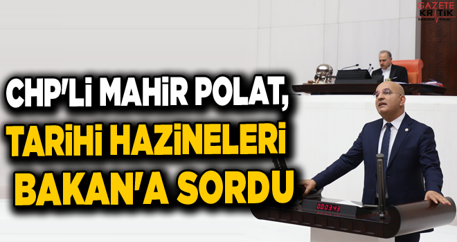 CHP'Lİ MAHİR POLAT, TARİHİ HAZİNELERİ BAKAN'A SORDU