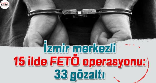 İzmir merkezli 15 ilde FETÖ operasyonu: 33 gözaltı