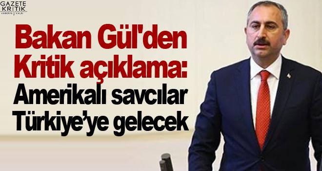 Bakan Gül'den Kritik açıklama: Amerikalı savcılar Türkiye'ye gelecek