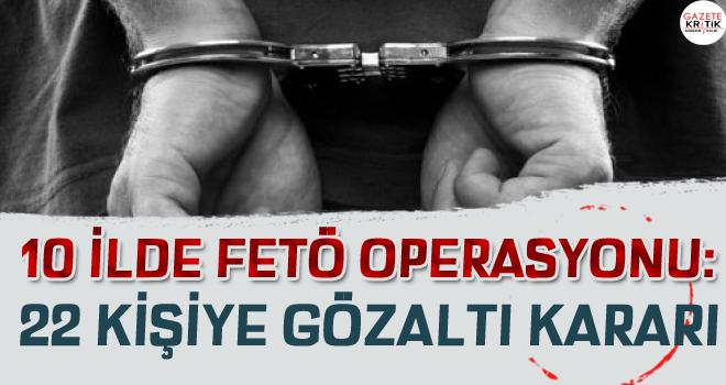 10 ilde FETÖ operasyonu: 22 kişiye gözaltı kararı