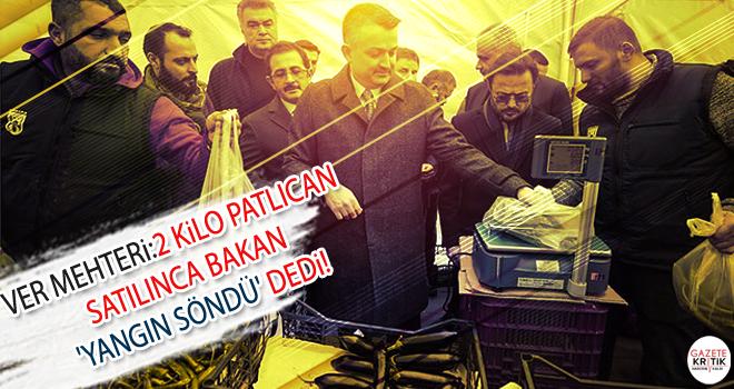 Ver mehteri: 2 kilo patlıcan satılınca bakan 'yangın söndü' dedi!