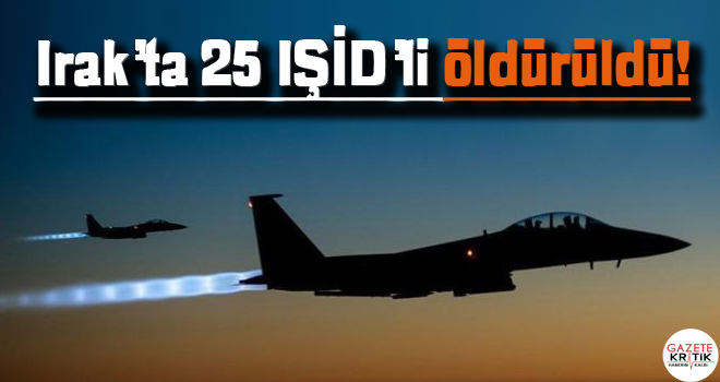 Irak'ta 25 IŞİD'li öldürüldü!