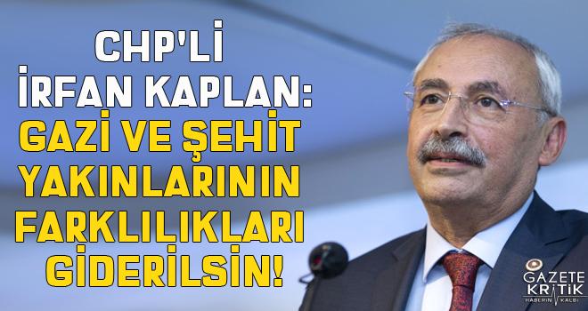 CHP'li İrfan KAPLAN:GAZİ VE ŞEHİT YAKINLARININ FARKLILIKLARI GİDERİLSİN!