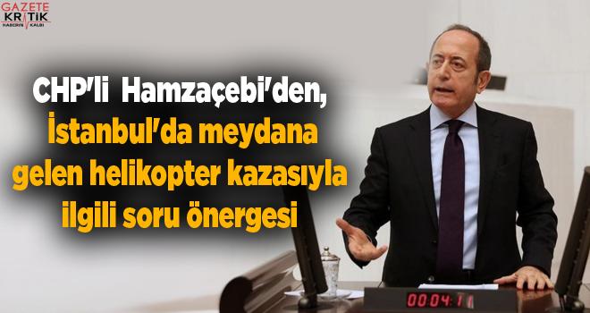 CHP'li Mehmet Akif Hamzaçebi'den, İstanbul'da meydana gelen helikopter kazasıyla ilgili soru önergesi