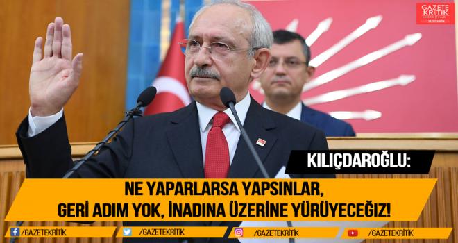 Kılıçdaroğlu: Ne yaparlarsa yapsınlar, geri adım yok, inadına üzerine yürüyeceğiz!