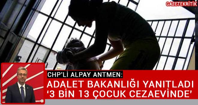 CHP'Lİ ALPAY ANTMEN:ADALET BAKANLIĞI YANITLADI '3 BİN 13 ÇOCUK CEZAEVİNDE'