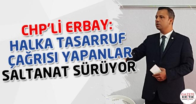 CHP'li Burak Erbay: Halka tasarruf çağrısı yapanlar saltanat sürüyor