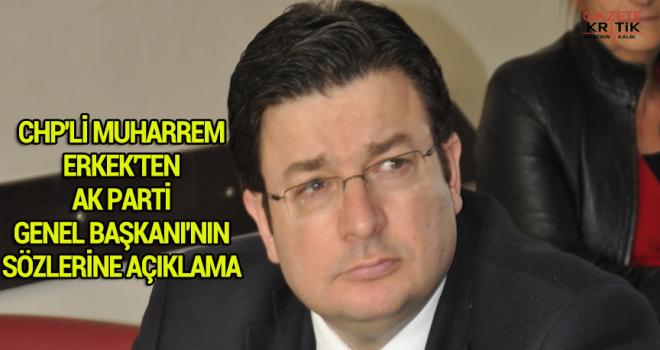CHP'Lİ MUHARREM ERKEK'TEN AK PARTİ GENEL BAŞKANI'NIN SÖZLERİNE AÇIKLAMA