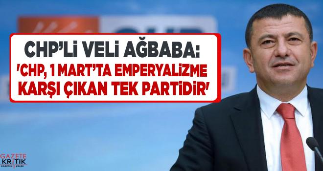 VELİ AĞBABA: 'CHP, 1 MART'TA EMPERYALİZME KARŞI ÇIKAN TEK PARTİDİR'